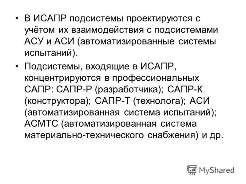 В ИСАПР подсистемы проектируются с учётом их взаимодействия с подсистемами АСУ и АСИ (автоматизированные системы испытаний). Подсистемы, входящие в ИСАПР, концентрируются в профессиональных САПР: САПР-Р (разработчика); САПР-К (конструктора); САПР-Т (