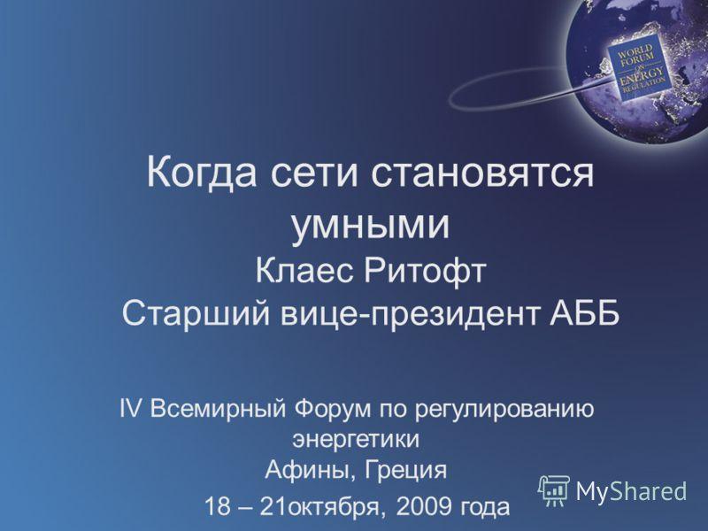 Когда сети становятся умными Клаес Ритофт Старший вице-президент АББ IV Всемирный Форум по регулированию энергетики Афины, Греция 18 – 21октября, 2009 года