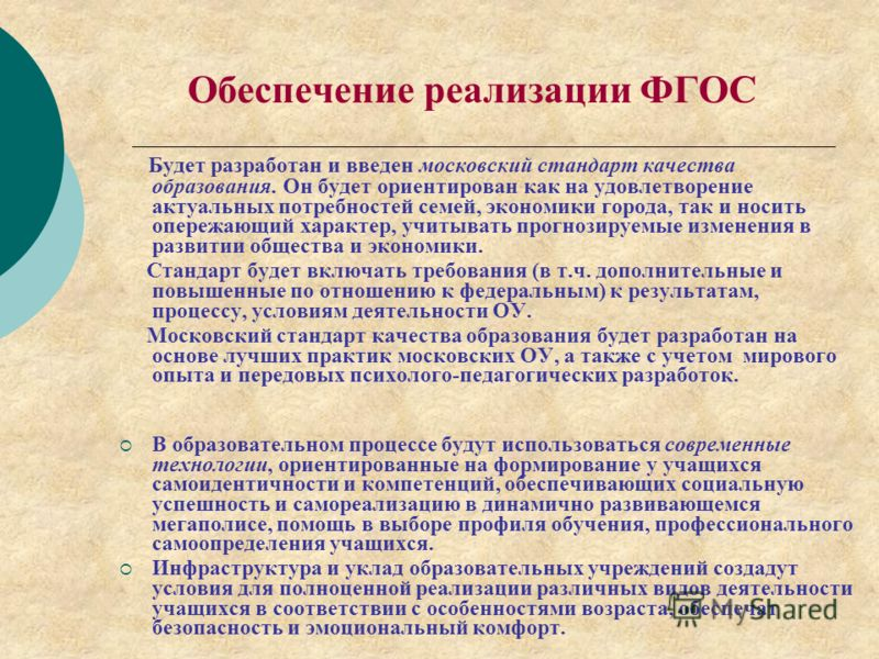 Обеспечение реализации ФГОС Будет разработан и введен московский стандарт качества образования. Он будет ориентирован как на удовлетворение актуальных потребностей семей, экономики города, так и носить опережающий характер, учитывать прогнозируемые и
