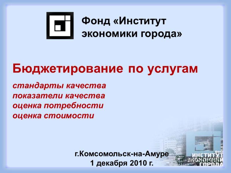 Бюджетирование по услугам стандарты качества показатели качества оценка потребности оценка стоимости Фонд «Институт экономики города» г.Комсомольск-на-Амуре 1 декабря 2010 г.