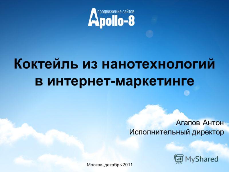 Коктейль из нанотехнологий в интернет-маркетинге Агапов Антон Исполнительный директор Москва, декабрь 2011