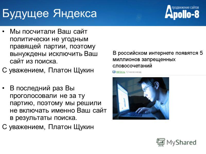 Будущее Яндекса Мы посчитали Ваш сайт политически не угодным правящей партии, поэтому вынуждены исключить Ваш сайт из поиска. С уважением, Платон Щукин В последний раз Вы проголосовали не за ту партию, поэтому мы решили не включать именно Ваш сайт в