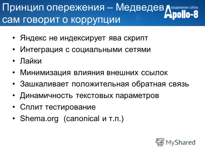 Принцип опережения – Медведев сам говорит о коррупции Яндекс не индексирует ява скрипт Интеграция с социальными сетями Лайки Минимизация влияния внешних ссылок Зашкаливает положительная обратная связь Динамичность текстовых параметров Сплит тестирова