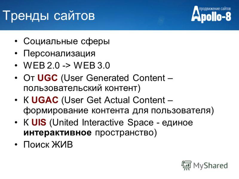 Тренды сайтов Социальные сферы Персонализация WEB 2.0 -> WEB 3.0 От UGC (User Generated Content – пользовательский контент) К UGAC (User Get Actual Content – формирование контента для пользователя) К UIS (United Interactive Space - единое интерактивн