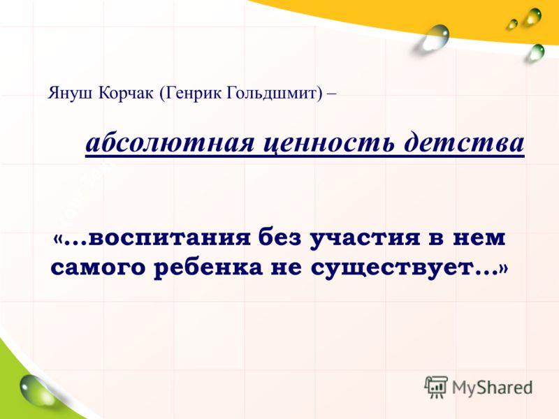 Януш Корчак (Генрик Гольдшмит) – абсолютная ценность детства «…воспитания без участия в нем самого ребенка не существует…»