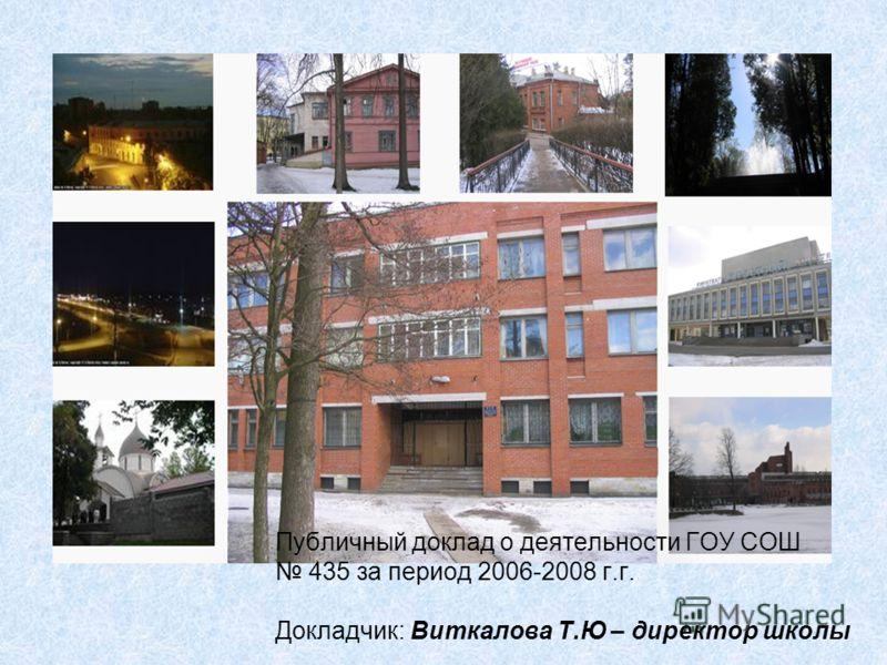 Публичный доклад о деятельности ГОУ СОШ 435 за период 2006-2008 г.г. Докладчик: Виткалова Т.Ю – директор школы