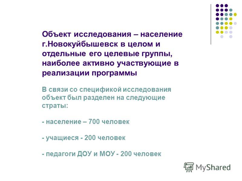 Объект исследования – население г.Новокуйбышевск в целом и отдельные его целевые группы, наиболее активно участвующие в реализации программы В связи со спецификой исследования объект был разделен на следующие страты: - население – 700 человек - учащи