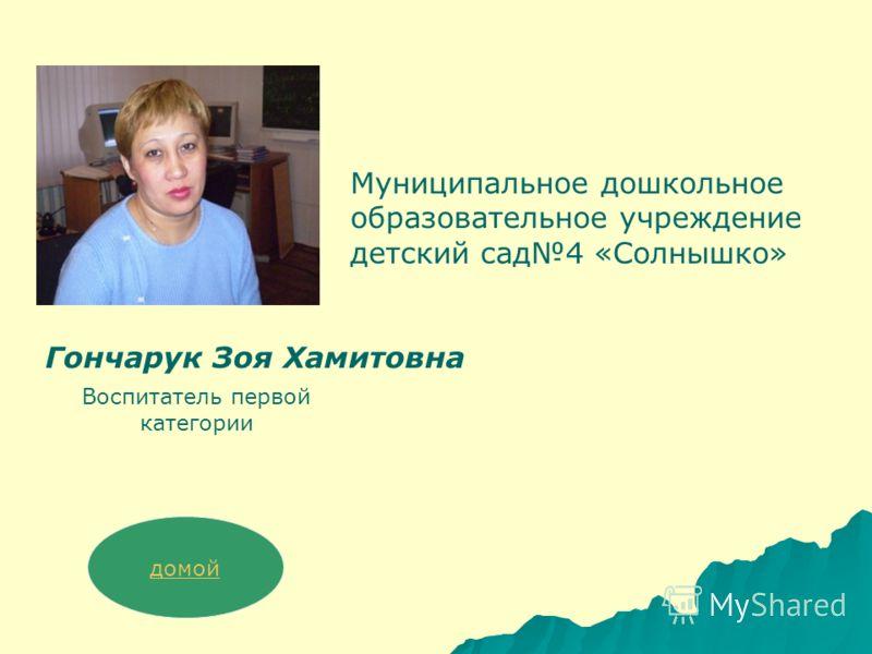 Гончарук Зоя Хамитовна Воспитатель первой категории Муниципальное дошкольное образовательное учреждение детский сад4 «Солнышко» домой