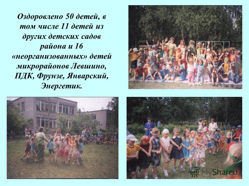 Оздоровлено 50 детей, в том числе 11 детей из других детских садов района и 16 «неорганизованных» детей микрорайонов Левшино, ПДК, Фрунзе, Январский, Энергетик.