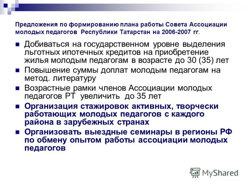 Предложения по формированию плана работы Совета Ассоциации молодых педагогов Республики Татарстан на 2006-2007 гг. Добиваться на государственном уровне выделения льготных ипотечных кредитов на приобретение жилья молодым педагогам в возрасте до 30 (35