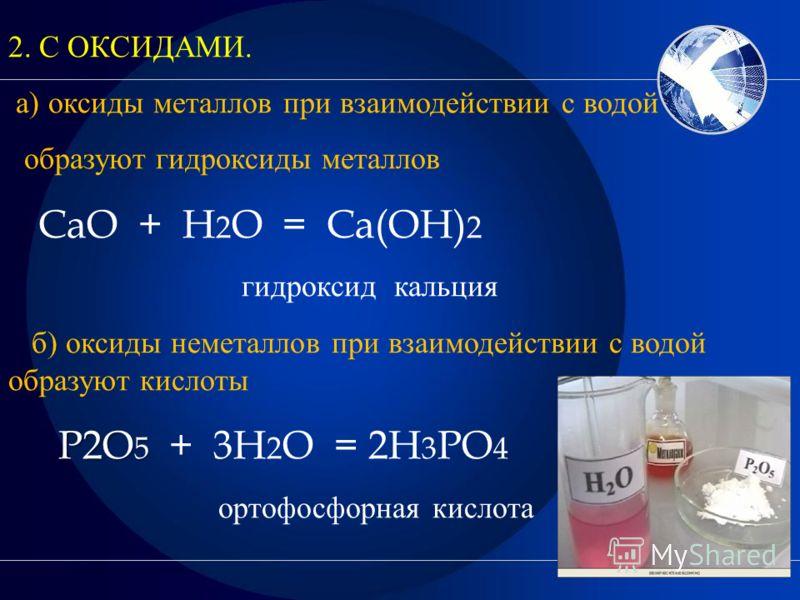 2. С ОКСИДАМИ. а) оксиды металлов при взаимодействии с водой образуют гидроксиды металлов CaO + H 2 O = Ca(OH) 2 гидроксид кальция б) оксиды неметаллов при взаимодействии с водой образуют кислоты P2O 5 P2O 5 + 3H 2 O = 2H 3 PO 4 ортофосфорная кислота