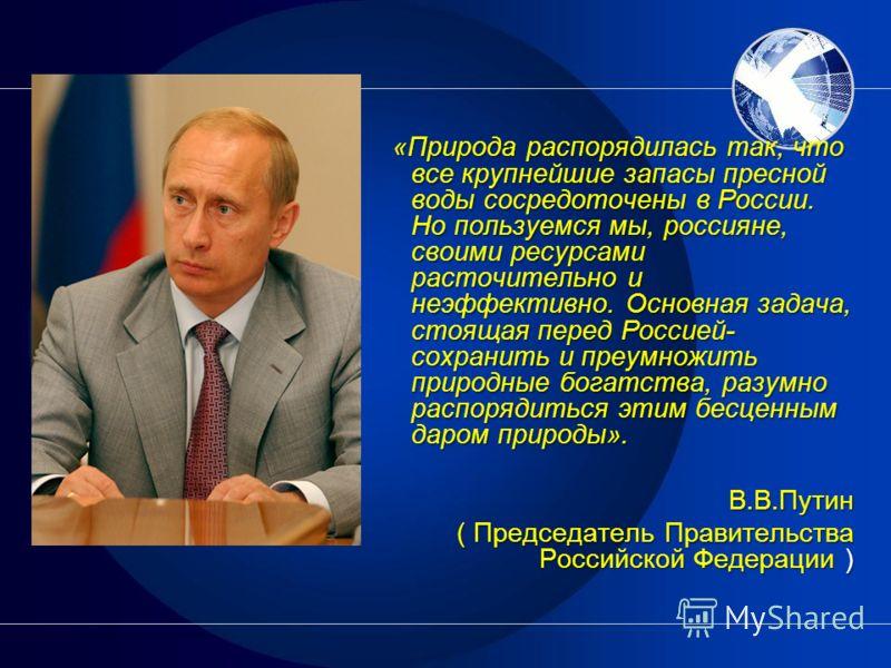 «Природа распорядилась так, что все крупнейшие запасы пресной воды сосредоточены в России. Но пользуемся мы, россияне, своими ресурсами расточительно и неэффективно. Основная задача, стоящая перед Россией- сохранить и преумножить природные богатства,