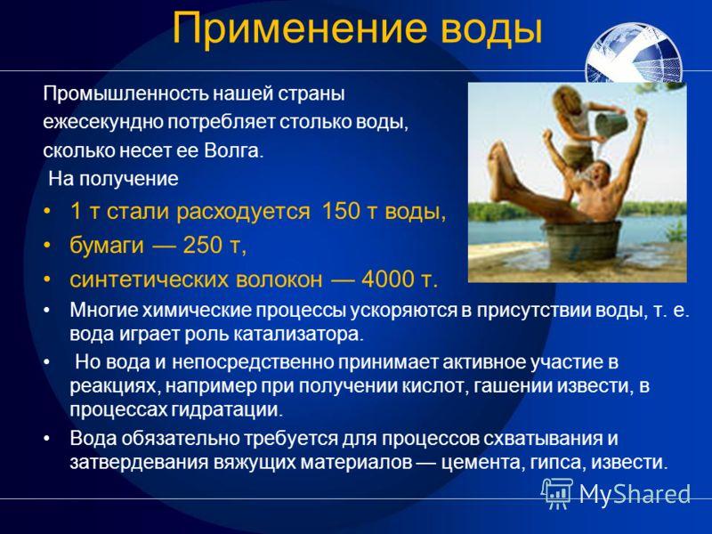 Применение воды Промышленность нашей страны ежесекундно потребляет столько воды, сколько несет ее Волга. На получение 1 т стали расходуется 150 т воды, бумаги 250 т, синтетических волокон 4000 т. Многие химические процессы ускоряются в присутствии во