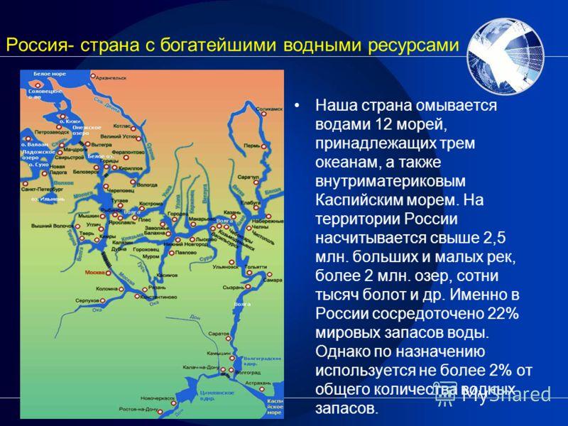Россия- страна с богатейшими водными ресурсами Наша страна омывается водами 12 морей, принадлежащих трем океанам, а также внутриматериковым Каспийским морем. На территории России насчитывается свыше 2,5 млн. больших и малых рек, более 2 млн. озер, со