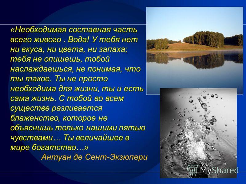 «Необходимая составная часть всего живого. Вода! У тебя нет ни вкуса, ни цвета, ни запаха; тебя не опишешь, тобой наслаждаешься, не понимая, что ты такое. Ты не просто необходима для жизни, ты и есть сама жизнь. С тобой во всем существе разливается б