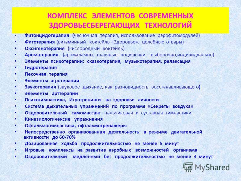 КОМПЛЕКС ЭЛЕМЕНТОВ СОВРЕМЕННЫХ ЗДОРОВЬЕСБЕРЕГАЮЩИХ ТЕХНОЛОГИЙ Фитонцидотерапия (чесночная терапия, использование аэрофитомодулей) Фитотерапия (витаминный коктейль «Здоровье», целебные отвары) Оксигенотерапия (кислородный коктейль) Ароматерапия (арома