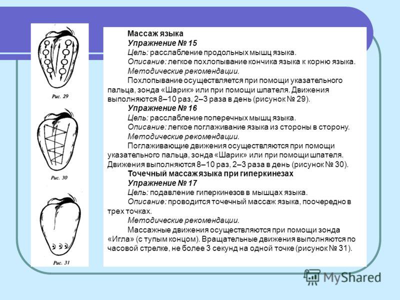 Массаж языка Упражнение 15 Цель: расслабление продольных мышц языка. Описание: легкое похлопывание кончика языка к корню языка. Методические рекомендации. Похлопывание осуществляется при помощи указательного пальца, зонда «Шарик» или при помощи шпате
