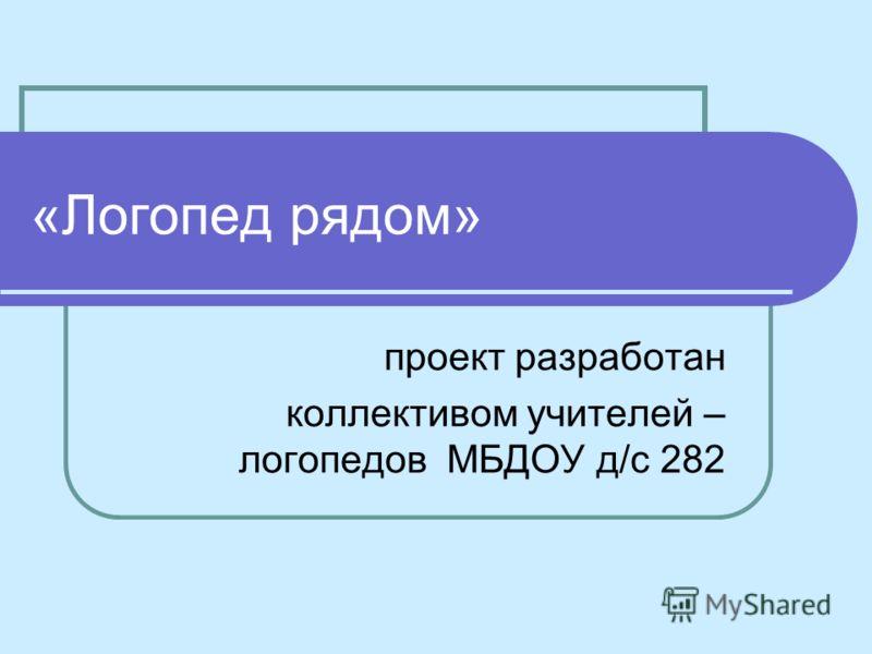 «Логопед рядом» проект разработан коллективом учителей – логопедов МБДОУ д/с 282
