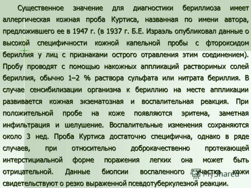 Существенное значение для диагностики бериллиоза имеет аллергическая кожная проба Куртиса, названная по имени автора, предложившего ее в 1947 г. (в 1937 г. Б.Е. Израэль опубликовал данные о высокой специфичности кожной капельной пробы с фтороксидом б