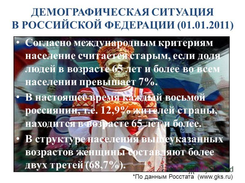 ДЕМОГРАФИЧЕСКАЯ СИТУАЦИЯ В РОССИЙСКОЙ ФЕДЕРАЦИИ (01.01.2011) Согласно международным критериям население считается старым, если доля людей в возрасте 65 лет и более во всем населении превышает 7%. В настоящее время каждый восьмой россиянин, т.е. 12,9%