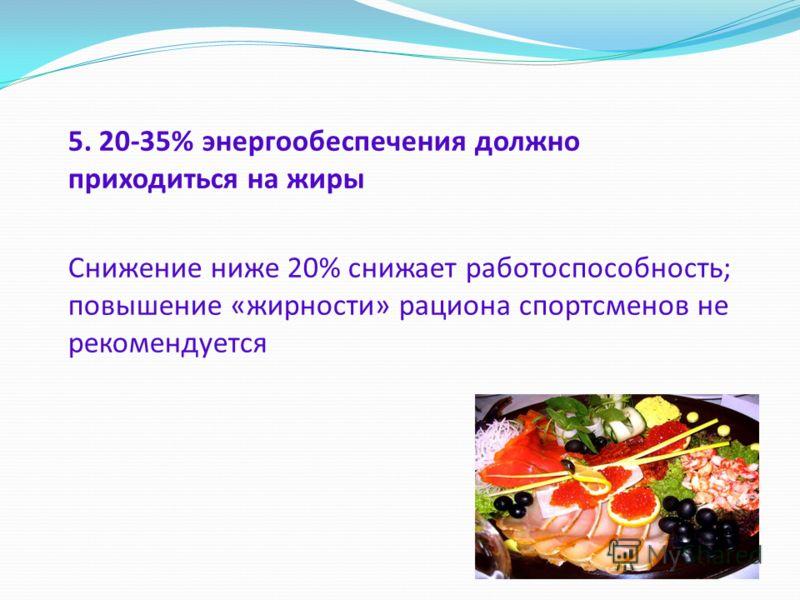 5. 20-35% энергообеспечения должно приходиться на жиры Снижение ниже 20% снижает работоспособность; повышение «жирности» рациона спортсменов не рекомендуется