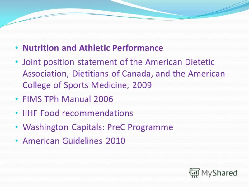 Nutrition and Athletic Performance Joint position statement of the American Dietetic Association, Dietitians of Canada, and the American College of Sports Medicine, 2009 FIMS TPh Manual 2006 IIHF Food recommendations Washington Capitals: PreC Program