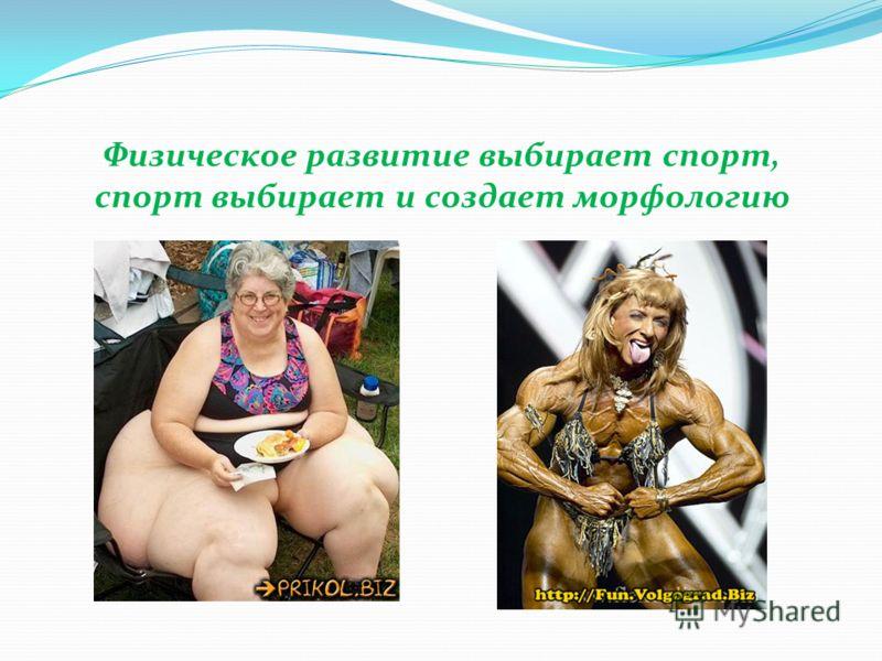 Физическое развитие выбирает спорт, спорт выбирает и создает морфологию