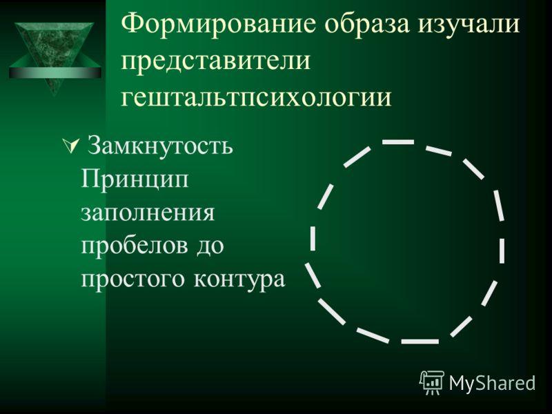 Формирование образа изучали представители гештальтпсихологии Замкнутость Принцип заполнения пробелов до простого контура