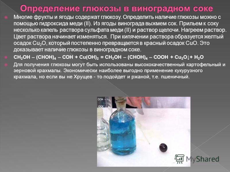 Многие фрукты и ягоды содержат глюкозу. Определить наличие глюкозы можно с помощью гидроксида меди (II). Из ягоды винограда выжмем сок. Прильем к соку несколько капель раствора сульфата меди (II) и раствор щелочи. Нагреем раствор. Цвет раствора начин