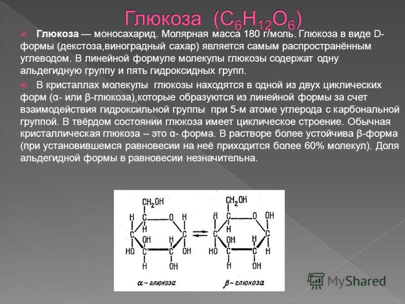 Глюкоза моносахарид. Молярная масса 180 г/моль. Глюкоза в виде D- формы (декстоза,виноградный сахар) является самым распространённым углеводом. В линейной формуле молекулы глюкозы содержат одну альдегидную группу и пять гидроксидных групп. В кристалл