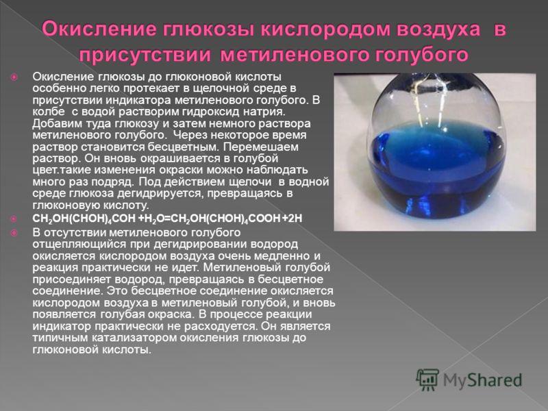 Окисление глюкозы до глюконовой кислоты особенно легко протекает в щелочной среде в присутствии индикатора метиленового голубого. В колбе с водой растворим гидроксид натрия. Добавим туда глюкозу и затем немного раствора метиленового голубого. Через н
