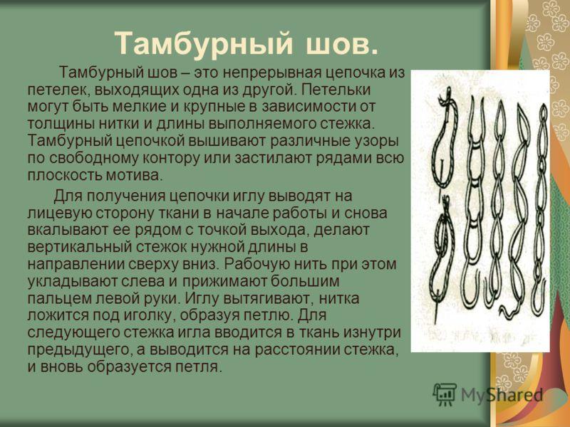 Тамбурный шов. Тамбурный шов – это непрерывная цепочка из петелек, выходящих одна из другой. Петельки могут быть мелкие и крупные в зависимости от толщины нитки и длины выполняемого стежка. Тамбурный цепочкой вышивают различные узоры по свободному ко