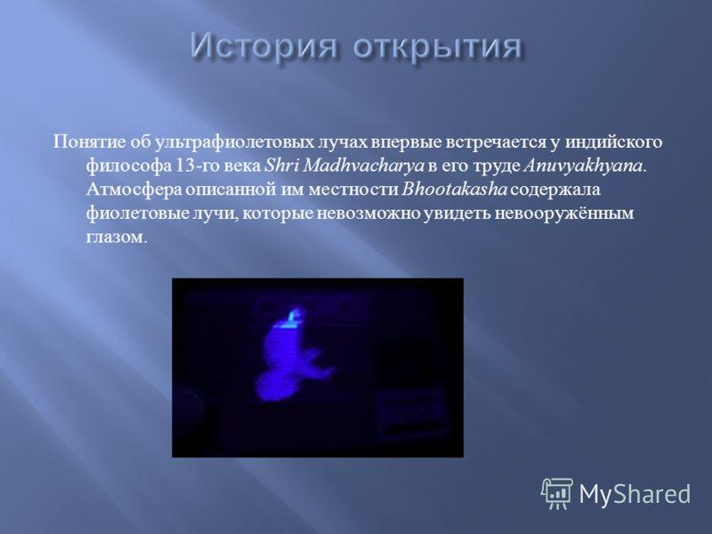 Понятие об ультрафиолетовых лучах впервые встречается у индийского философа 13- го века Shri Madhvacharya в его труде Anuvyakhyana. Атмосфера описанной им местности Bhootakasha содержала фиолетовые лучи, которые невозможно увидеть невооружённым глазо