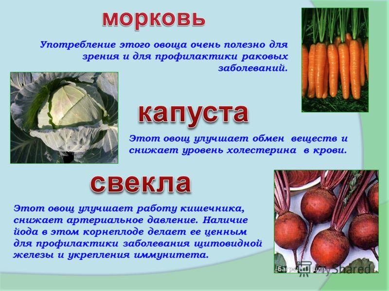 Употребление этого овоща очень полезно для зрения и для профилактики раковых заболеваний. Этот овощ улучшает обмен веществ и снижает уровень холестерина в крови. Этот овощ улучшает работу кишечника, снижает артериальное давление. Наличие йода в этом
