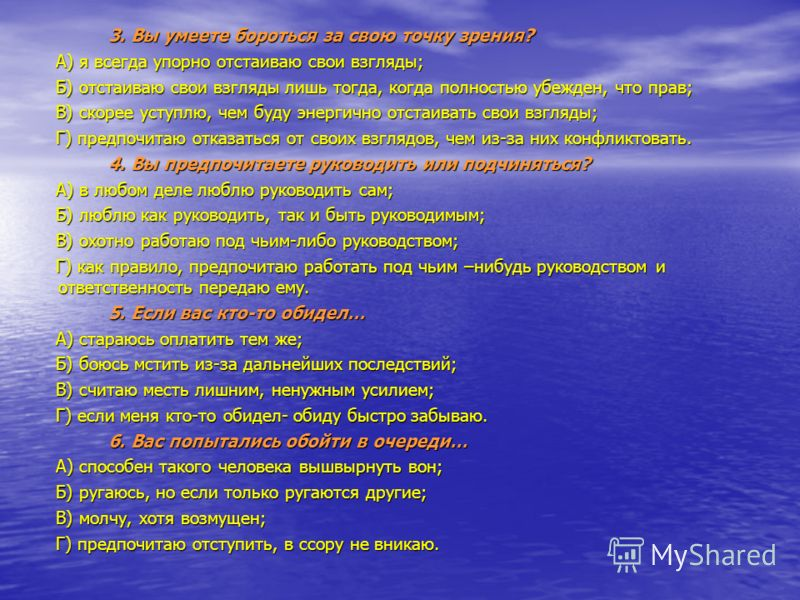 3. Вы умеете бороться за свою точку зрения? А) я всегда упорно отстаиваю свои взгляды; Б) отстаиваю свои взгляды лишь тогда, когда полностью убежден, что прав; В) скорее уступлю, чем буду энергично отстаивать свои взгляды; Г) предпочитаю отказаться о