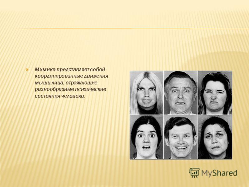 Мимика представляет собой координированные движения мышц лица, отражающие разнообразные психические состояния человека.