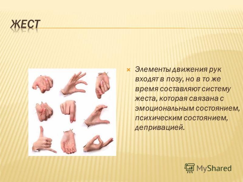 Элементы движения рук входят в позу, но в то же время составляют систему жеста, которая связана с эмоциональным состоянием, психическим состоянием, депривацией.