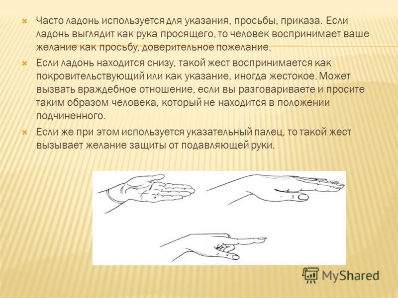 Часто ладонь используется для указания, просьбы, приказа. Если ладонь выглядит как рука просящего, то человек воспринимает ваше желание как просьбу, доверительное пожелание. Если ладонь находится снизу, такой жест воспринимается как покровительствующ