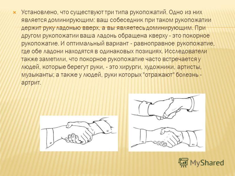 Установлено, что существуют три типа рукопожатий. Одно из них является доминирующим: ваш собеседник при таком рукопожатии держит руку ладонью вверх, а вы являетесь доминирующим. При другом рукопожатии ваша ладонь обращена кверху - это покорное рукопо
