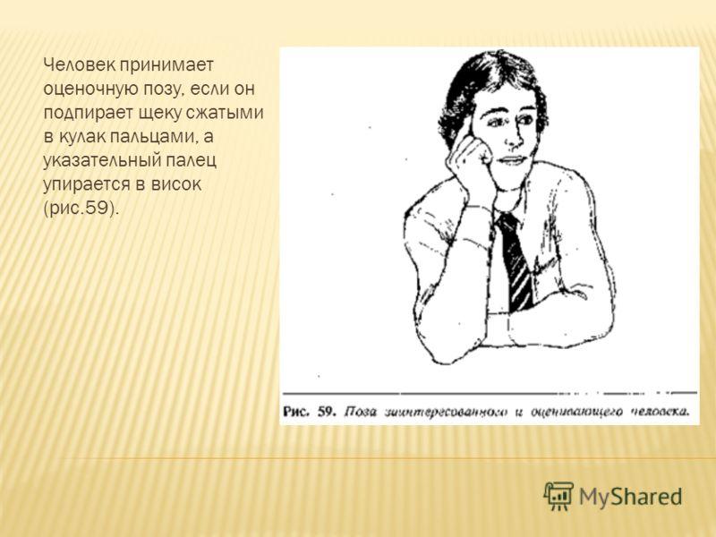 Человек принимает оценочную позу, если он подпирает щеку сжатыми в кулак пальцами, а указательный палец упирается в висок (рис.59).