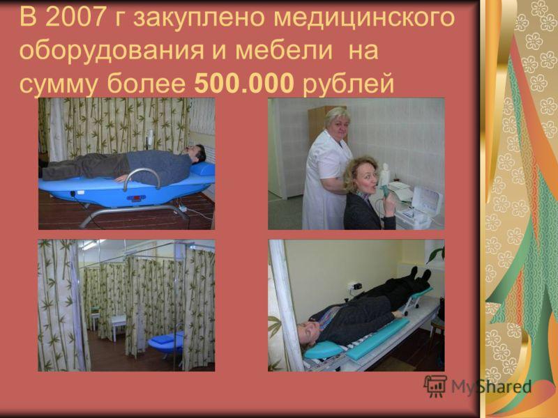 В 2007 г закуплено медицинского оборудования и мебели на сумму более 500.000 рублей