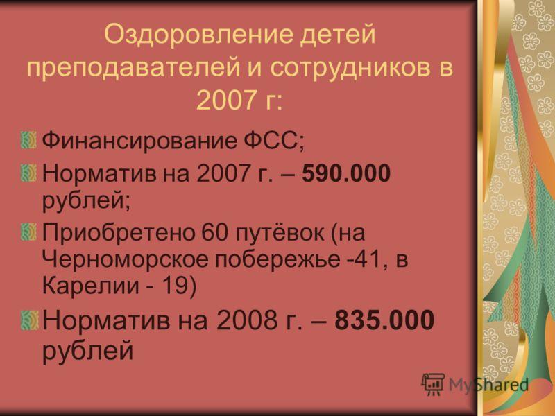 Оздоровление детей преподавателей и сотрудников в 2007 г: Финансирование ФСС; Норматив на 2007 г. – 590.000 рублей; Приобретено 60 путёвок (на Черноморское побережье -41, в Карелии - 19) Норматив на 2008 г. – 835.000 рублей