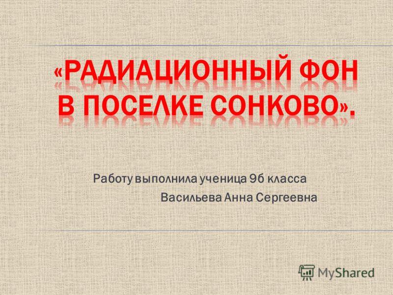 Работу выполнила ученица 9б класса Васильева Анна Сергеевна
