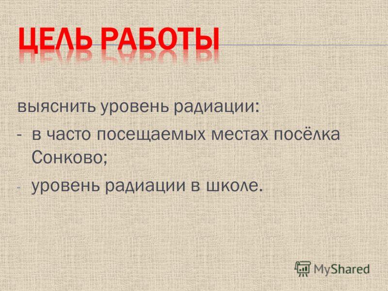 выяснить уровень радиации: - в часто посещаемых местах посёлка Сонково; - уровень радиации в школе.