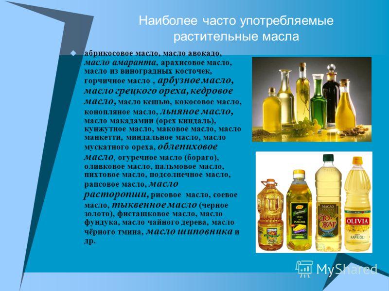 Наиболее часто употребляемые растительные масла абрикосовое масло, масло авокадо, масло амаранта, арахисовое масло, масло из виноградных косточек, горчичное масло, арбузное масло, масло грецкого ореха, кедровое масло, масло кешью, кокосовое масло, ко