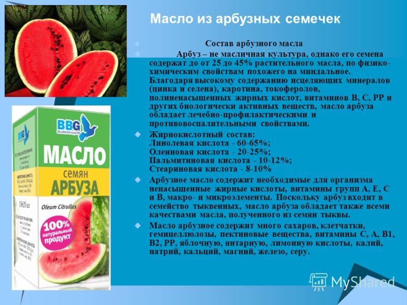 Масло из арбузных семечек Состав арбузного масла Арбуз – не масличная культура, однако его семена содержат до от 25 до 45% растительного масла, по физико- химическим свойствам похожего на миндальное. Благодаря высокому содержанию исцеляющих минералов