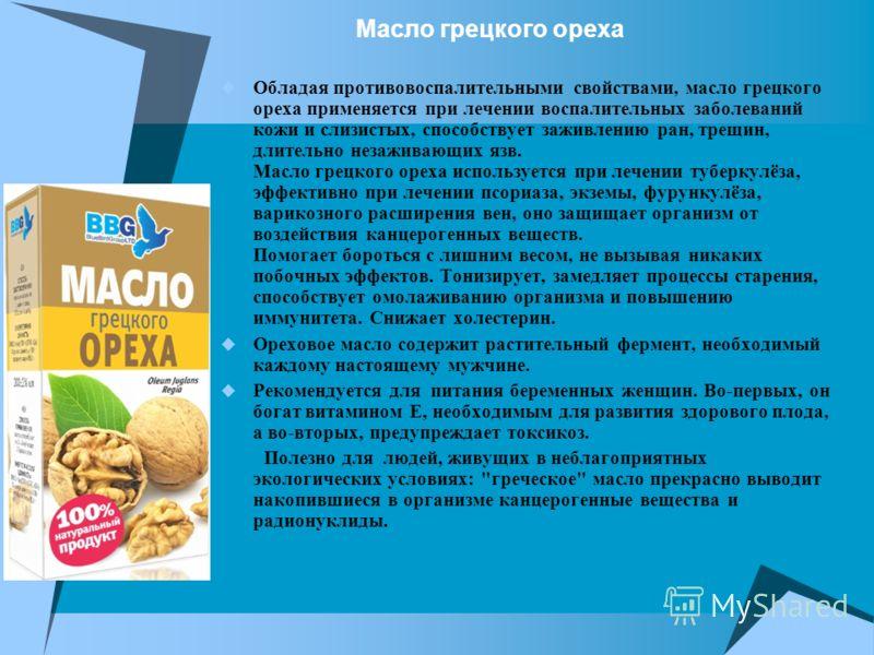 Масло грецкого ореха Обладая противовоспалительными свойствами, масло грецкого ореха применяется при лечении воспалительных заболеваний кожи и слизистых, способствует заживлению ран, трещин, длительно незаживающих язв. Масло грецкого ореха использует