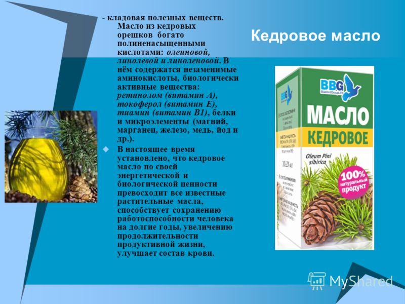 Кедровое масло - кладовая полезных веществ. Масло из кедровых орешков богато полиненасыщенными кислотами: олеиновой, линолевой и линоленовой. В нём содержатся незаменимые аминокислоты, биологически активные вещества: ретинолом (витамин А), токоферол