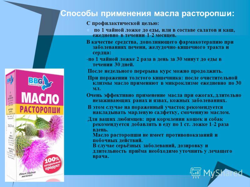 Способы применения масла расторопши: С профилактической целью: по 1 чайной ложке до еды, или в составе салатов и каш, ежедневно в течении 1-2 месяцев. В качестве средства, дополняющего фармакотерапию при заболеваниях печени, желудочно-кишечного тракт
