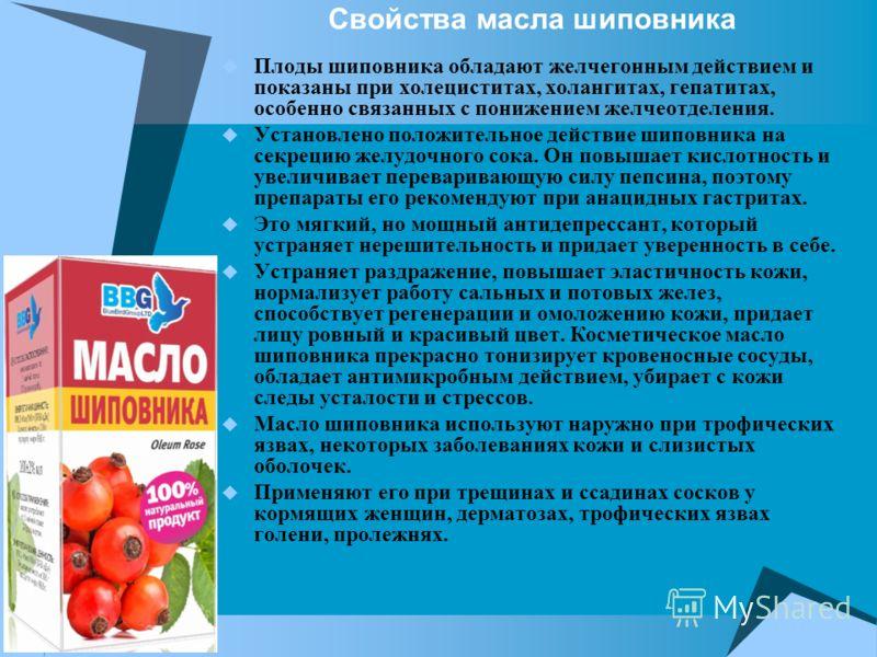 Свойства масла шиповника Плоды шиповника обладают желчегонным действием и показаны при холециститах, холангитах, гепатитах, особенно связанных с понижением желчеотделения. Установлено положительное действие шиповника на секрецию желудочного сока. Он